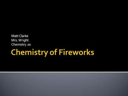 Matt Clarke Mrs. Wright Chemistry 20.  Everyone enjoys a good fireworks show, but no one really knows the chemistry behind the big bangs and colourful.