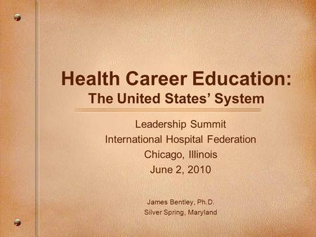 Health Career Education: The United States' System Leadership Summit International Hospital Federation Chicago, Illinois June 2, 2010 James Bentley, Ph.D.