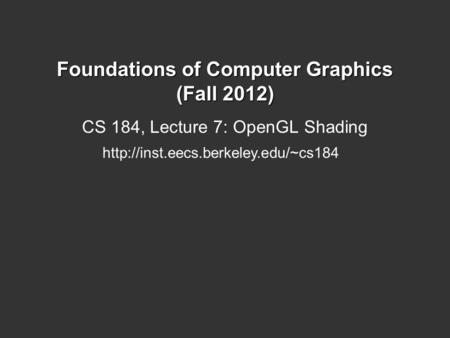 Foundations of Computer Graphics (Fall 2012) CS 184, Lecture 7: OpenGL Shading