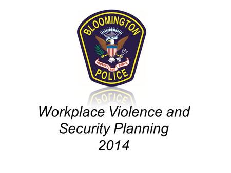 Workplace Violence and Security Planning 2014 Presented by: Officer Andrew Risdall, Bloomington Police Department Police Officer with Bloomington since.