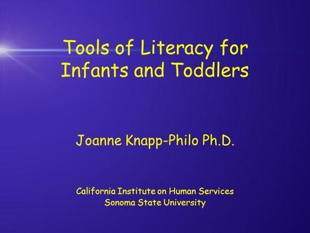 Tools of Literacy for Infants and Toddlers Joanne Knapp-Philo Ph.D. California Institute on Human Services Sonoma State University.
