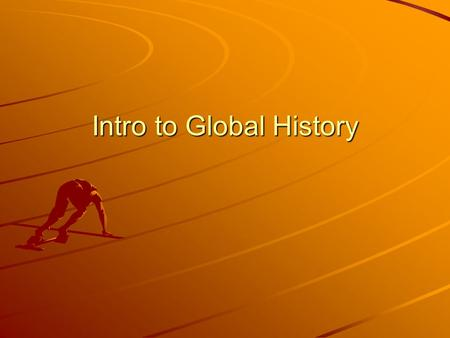 "Intro to Global History. History Why Study It? –Avoid repeating past mistakes –Helps make sense of present events ""Those who cannot remember the past."