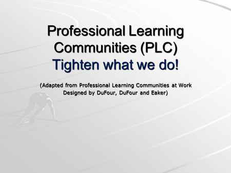 Professional Learning Communities (PLC) Tighten what we do! (Adapted from Professional Learning Communities at Work Designed by DuFour, DuFour and Eaker)