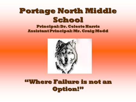 "Portage North Middle School Principal: Dr. Celeste Harris Assistant Principal: Mr. Craig Medd ""Where Failure is not an Option!"""