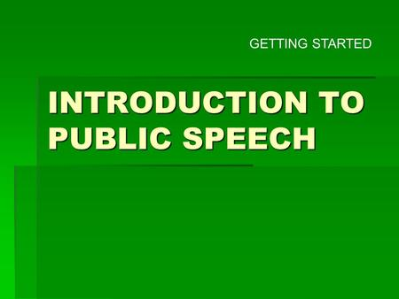 INTRODUCTION TO PUBLIC SPEECH GETTING STARTED A journey of a thousand miles begins with a single step. - Chinese Proverb.