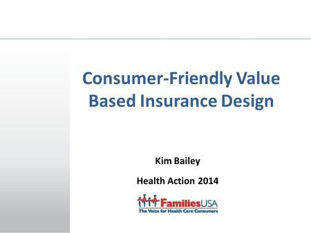 Kim Bailey Health Action 2014 January 23, 2014 Consumer-Friendly Value Based Insurance Design.