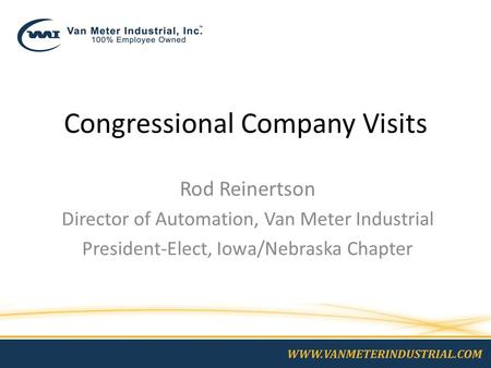 Congressional Company Visits Rod Reinertson Director of Automation, Van Meter Industrial President-Elect, Iowa/Nebraska Chapter.