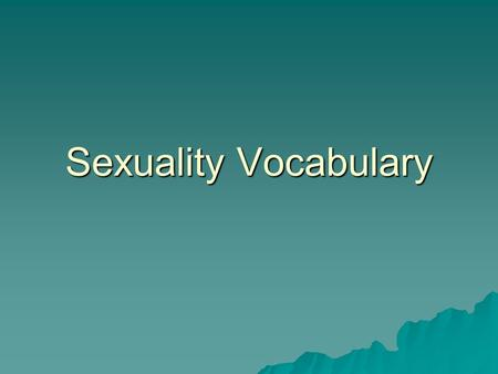 Sexuality Vocabulary.  Gender: the way people perceive maleness or femaleness  Gender role: the accepted behaviors, thoughts and emotions of a specific.