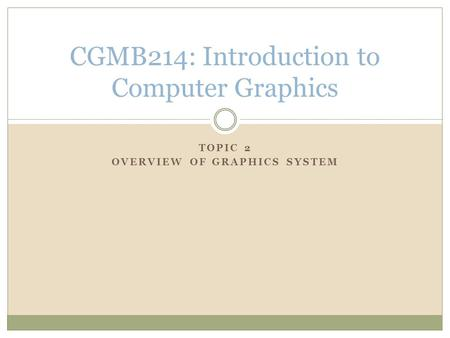 TOPIC 2 OVERVIEW OF GRAPHICS SYSTEM CGMB214: Introduction to Computer Graphics.