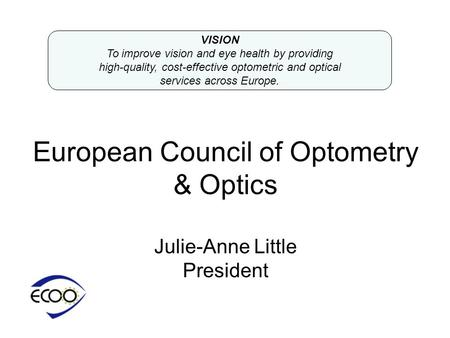 European Council of Optometry & Optics Julie-Anne Little President VISION To improve vision and eye health by providing high-quality, cost-effective optometric.