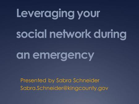 Leveraging your social network during an emergency Presented by Sabra Schneider