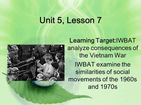 Unit 5, Lesson 7 Learning Target:IWBAT analyze consequences of the Vietnam War IWBAT examine the similarities of social movements of the 1960s and 1970s.