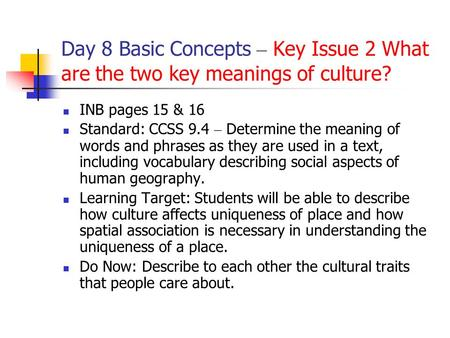 Day 8 Basic Concepts – Key Issue 2 What are the two key meanings of culture? INB pages 15 & 16 Standard: CCSS 9.4 – Determine the meaning of words and.