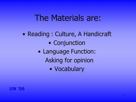 1 The Materials are: Reading : Culture, A Handicraft Conjunction Language Function: Asking for opinion Vocabulary.