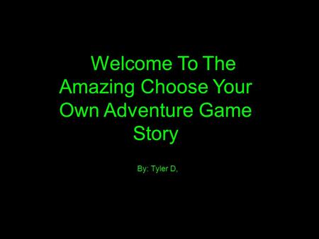 Welcome To The Amazing Choose Your Own Adventure Game Story By: Tyler D,