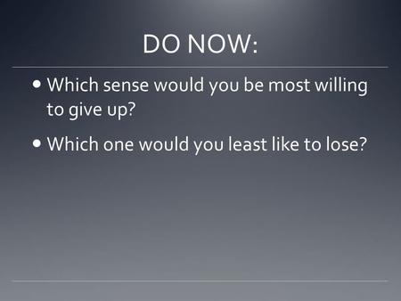DO NOW: Which sense would you be most willing to give up? Which one would you least like to lose?
