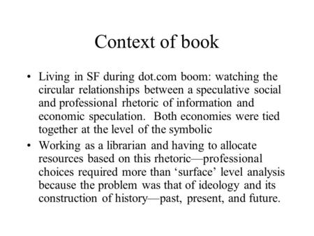 Context of book Living in SF during dot.com boom: watching the circular relationships between a speculative social and professional rhetoric of information.