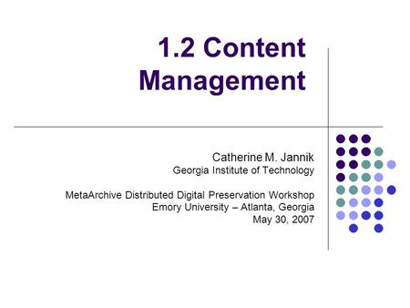 1.2 Content Management Catherine M. Jannik Georgia Institute of Technology MetaArchive Distributed Digital Preservation Workshop Emory University – Atlanta,