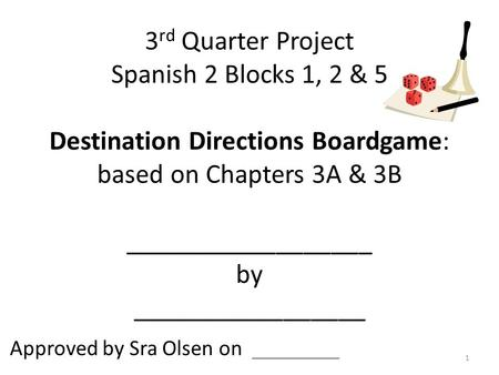 3 rd Quarter Project Spanish 2 Blocks 1, 2 & 5 Destination Directions Boardgame: based on Chapters 3A & 3B __________________ by _________________ Approved.