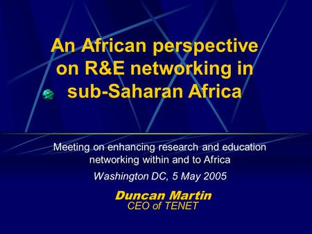 An African perspective on R&E networking in sub-Saharan Africa Meeting on enhancing research and education networking within and to Africa Washington DC,