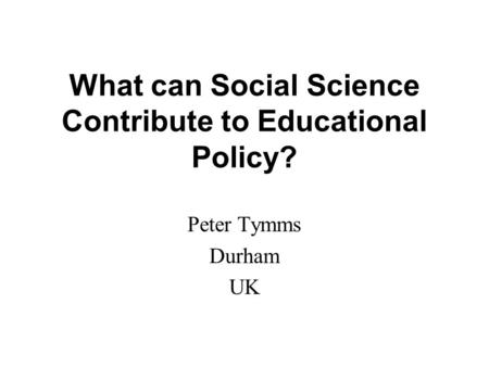 What can Social Science Contribute to Educational Policy? Peter Tymms Durham UK.