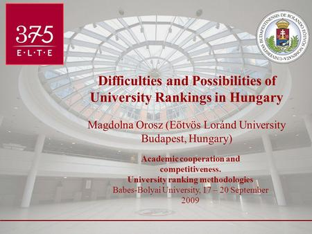 Difficulties and Possibilities of University Rankings in Hungary Magdolna Orosz (Eötvös Loránd University Budapest, Hungary) Academic cooperation and competitiveness.