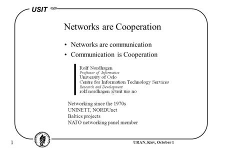 1 URAN, Kiev, October 1 USIT Networks are Cooperation Networks are communication Communication is Cooperation Networking since the 1970s UNINETT, NORDUnet.