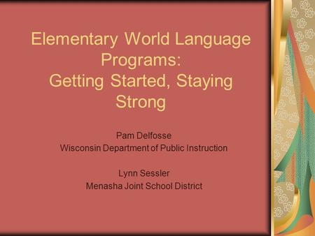 Elementary World Language Programs: Getting Started, Staying Strong Pam Delfosse Wisconsin Department of Public Instruction Lynn Sessler Menasha Joint.