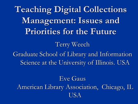 Teaching Digital Collections Management: Issues and Priorities for the Future Terry Weech Graduate School of Library and Information Science at the University.