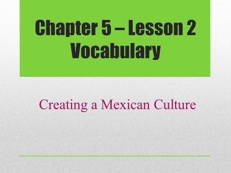 Chapter 5 – Lesson 2 Vocabulary Creating a Mexican Culture.