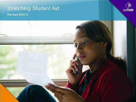 Stretching Student Aid Revised 8/2013. Agenda How Financial Aid WorksShrinking the Cost of AttendanceGrowing Your Financial ResourcesScenarios.