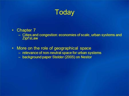 Today Chapter 7 –Cities and congestion: economies of scale, urban systems and Zipf'sLaw More on the role of geographical space –relevance of non-neutral.