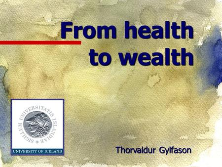 From health to wealth Thorvaldur Gylfason. What is at issue? Good health is crucial to individual and social welfare around the world  Health expenditure.