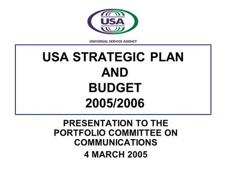 USA STRATEGIC PLAN AND BUDGET 2005/2006 PRESENTATION TO THE PORTFOLIO COMMITTEE ON COMMUNICATIONS 4 MARCH 2005.