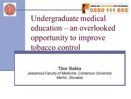 Undergraduate medical education – an overlooked opportunity to improve tobacco control Tibor Baška Jessenius Faculty of Medicine, Comenius University Martin,
