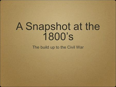 A Snapshot at the 1800's The build up to the Civil War.