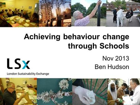 Achieving behaviour change through Schools Nov 2013 Ben Hudson.
