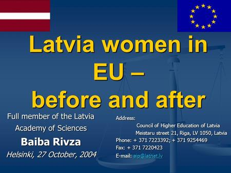 Latvia women in EU – before and after Full member of the Latvia Academy of Sciences Baiba Rivza Helsinki, 27 October, 2004 Address: Council of Higher Education.