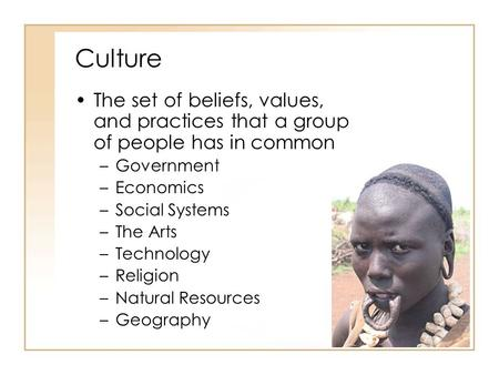 Culture The set of beliefs, values, and practices that a group of people has in common Government Economics Social Systems The Arts Technology Religion.