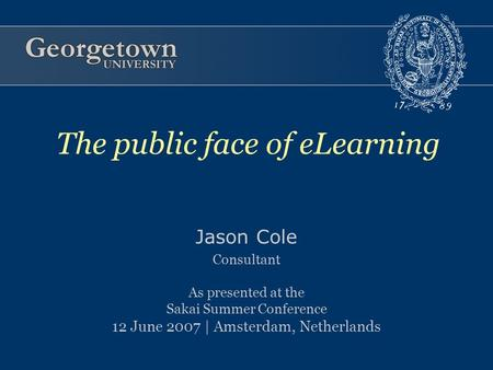 Jason Cole Consultant As presented at the Sakai Summer Conference 12 June 2007 | Amsterdam, Netherlands The public face of eLearning.