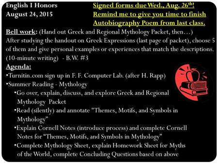 Signed forms due Wed., Aug. 26 th ! English I HonorsSigned forms due Wed., Aug. 26 th ! Remind me to give you time to finish Autobiography Poem from last.