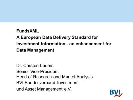 FundsXML A European Data Delivery Standard for Investment Information - an enhancement for Data Management Dr. Carsten Lüders Senior Vice-President Head.