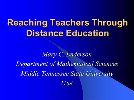 Reaching Teachers Through Distance Education Mary C. Enderson Department of Mathematical Sciences Middle Tennessee State University USA.
