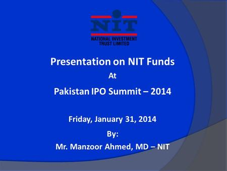 Presentation on NIT Funds At Pakistan IPO Summit – 2014 Friday, January 31, 2014 By: Mr. Manzoor Ahmed, MD – NIT.