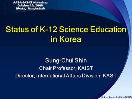 Sung-Chul Shin Chair Professor, KAIST Director, International Affairs Division, KAST Status of K-12 Science Education in Korea Ⓒ Prof. Sung – Chul Shin.