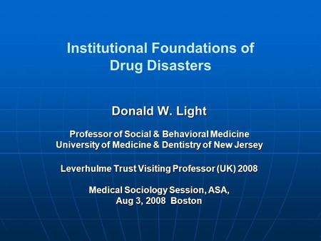 Institutional Foundations of Drug Disasters Donald W. Light Professor of Social & Behavioral Medicine University of Medicine & Dentistry of New Jersey.