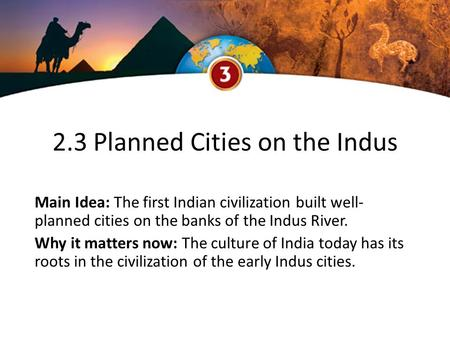 2.3 Planned Cities on the Indus Main Idea: The first Indian civilization built well- planned cities on the banks of the Indus River. Why it matters now: