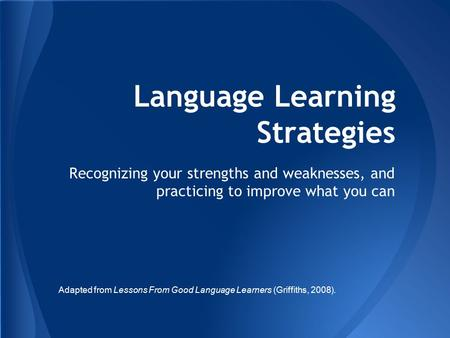 Language Learning Strategies Recognizing your strengths and weaknesses, and practicing to improve what you can Adapted from Lessons From Good Language.