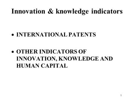 1 Innovation & knowledge indicators  INTERNATIONAL PATENTS  OTHER INDICATORS OF INNOVATION, KNOWLEDGE AND HUMAN CAPITAL.