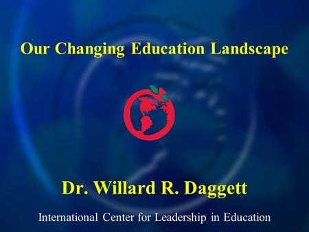 International Center for Leadership in Education Dr. Willard R. Daggett Our Changing Education Landscape.